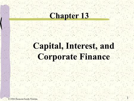 1 Capital, Interest, and Corporate Finance Chapter 13 © 2006 Thomson/South-Western.