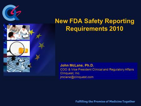 Fulfilling the Promise of Medicine Together New FDA Safety Reporting Requirements 2010 John McLane, Ph.D. COO & Vice President Clinical and Regulatory.