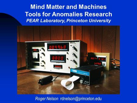Roger Nelson Mind Matter and Machines Tools for Anomalies Research PEAR Laboratory, Princeton University.