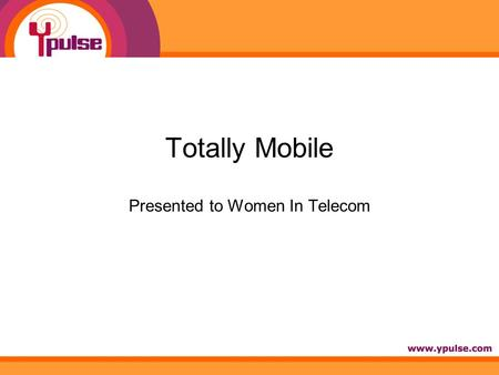 Totally Mobile Presented to Women In Telecom. Session Overview: How totally mobile are they? Cracking the Code: Mobile marketing to youth The Tethered.
