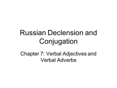 Russian Declension and Conjugation Chapter 7: Verbal Adjectives and Verbal Adverbs.