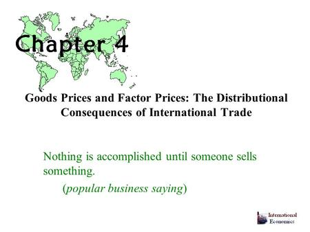 Goods Prices and Factor Prices: The Distributional Consequences of International Trade Nothing is accomplished until someone sells something. (popular.