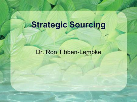 Strategic Sourcing Dr. Ron Tibben-Lembke. Old View of the World One company does all processing, from raw material through delivery.