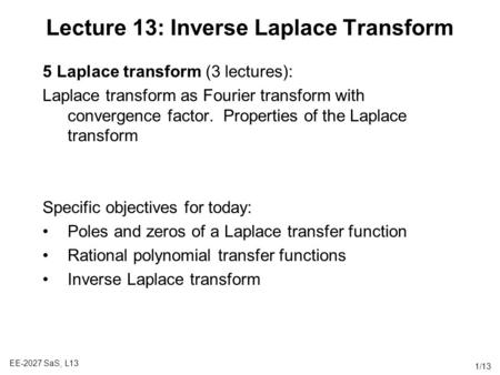 EE-2027 SaS, L13 1/13 Lecture 13: Inverse Laplace Transform 5 Laplace transform (3 lectures): Laplace transform as Fourier transform with convergence factor.
