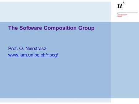 The Software Composition Group Prof. O. Nierstrasz www.iam.unibe.ch/~scg/