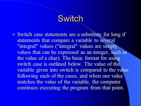 Switch Switch case statements are a substitute for long if statements that compare a variable to several integral values (integral values are simply.