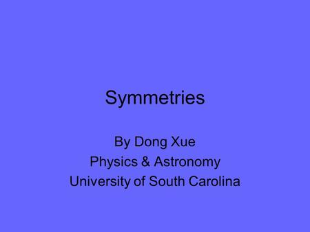 Symmetries By Dong Xue Physics & Astronomy University of South Carolina.