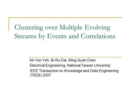 Clustering over Multiple Evolving Streams by Events and Correlations Mi-Yen Yeh, Bi-Ru Dai, Ming-Syan Chen Electrical Engineering, National Taiwan University.