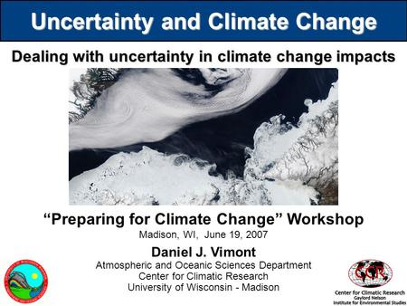 Uncertainty and Climate Change Dealing with uncertainty in climate change impacts Daniel J. Vimont Atmospheric and Oceanic Sciences Department Center for.