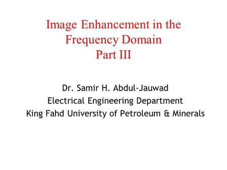 Image Enhancement in the Frequency Domain Part III Dr. Samir H. Abdul-Jauwad Electrical Engineering Department King Fahd University of Petroleum & Minerals.