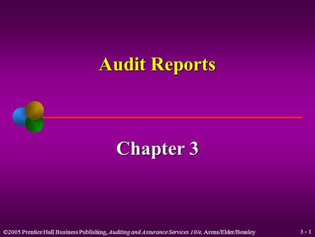 ©2005 Prentice Hall Business Publishing, Auditing and Assurance Services 10/e, Arens/Elder/Beasley 3 - 1 Audit Reports Chapter 3.