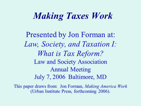 Making Taxes Work Presented by Jon Forman at: Law, Society, and Taxation I: What is Tax Reform? Law and Society Association Annual Meeting July 7, 2006.