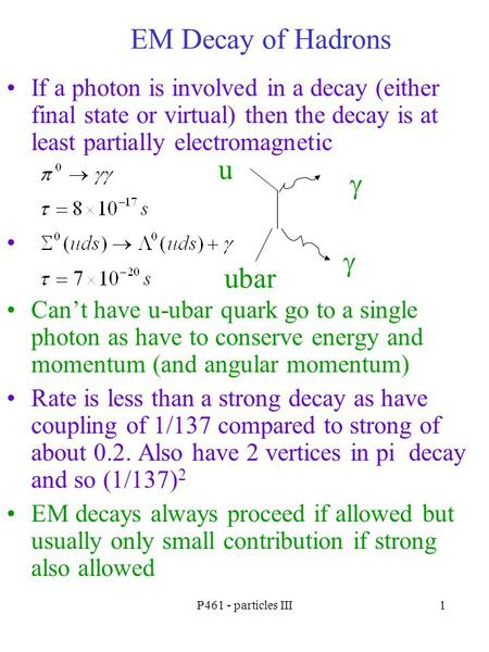 P461 - particles III1 EM Decay of Hadrons If a photon is involved in a decay (either final state or virtual) then the decay is at least partially electromagnetic.