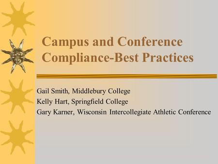 Campus and Conference Compliance-Best Practices Gail Smith, Middlebury College Kelly Hart, Springfield College Gary Karner, Wisconsin Intercollegiate Athletic.
