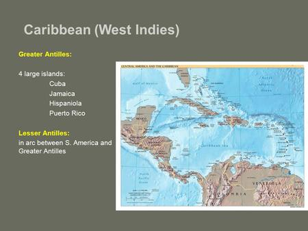 Caribbean (West Indies) Greater Antilles: 4 large islands: Cuba Jamaica Hispaniola Puerto Rico Lesser Antilles: in arc between S. America and Greater Antilles.