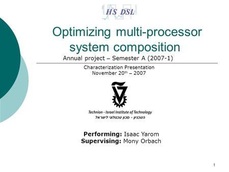 1 Optimizing multi-processor system composition Characterization Presentation November 20 th – 2007 Performing: Isaac Yarom Supervising: Mony Orbach Annual.