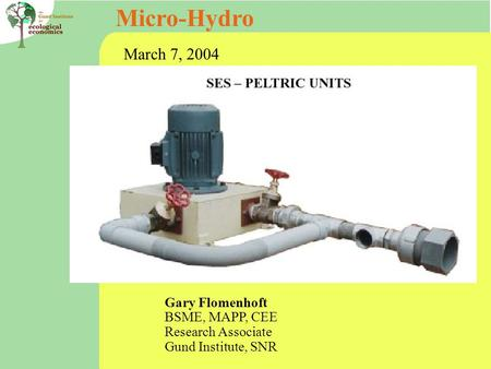 Micro-Hydro Gary Flomenhoft BSME, MAPP, CEE Research Associate Gund Institute, SNR March 7, 2004.