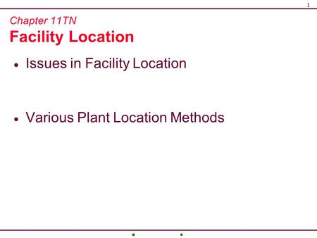 1 Chapter 11TN Facility Location  Issues in Facility Location  Various Plant Location Methods.