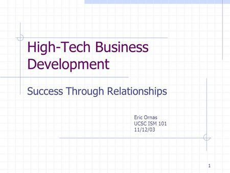 1 High-Tech Business Development Success Through Relationships Eric Ornas UCSC ISM 101 11/12/03.