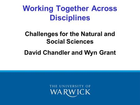 Challenges for the Natural and Social Sciences David Chandler and Wyn Grant Working Together Across Disciplines.