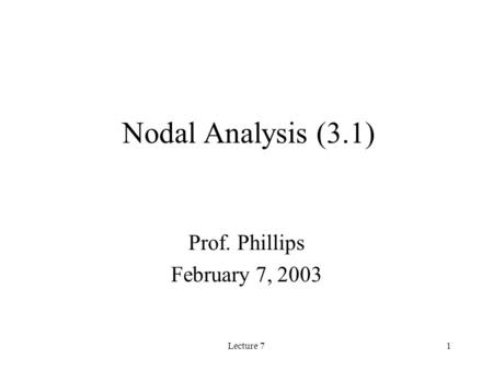 Lecture 71 Nodal Analysis (3.1) Prof. Phillips February 7, 2003.