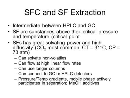 SFC and SF Extraction Intermediate between HPLC and GC SF are substances above their critical pressure and temperature (critical point SFs has great solvating.