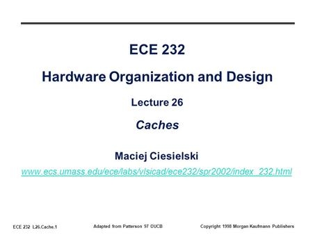 ECE 232 L26.Cache.1 Adapted from Patterson 97 ©UCBCopyright 1998 Morgan Kaufmann Publishers ECE 232 Hardware Organization and Design Lecture 26 Caches.