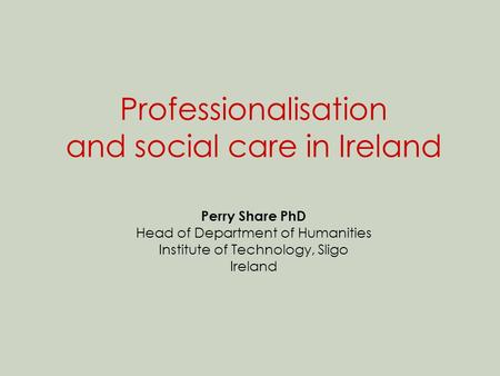 Professionalisation and social care in Ireland Perry Share PhD Head of Department of Humanities Institute of Technology, Sligo Ireland.