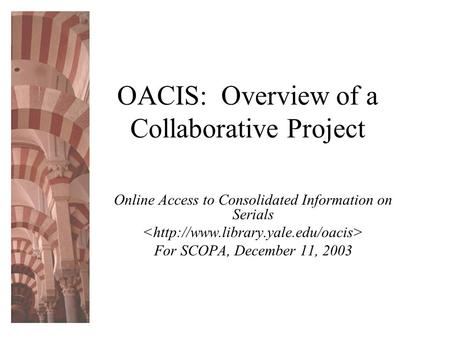 OACIS: Overview of a Collaborative Project Online Access to Consolidated Information on Serials For SCOPA, December 11, 2003.