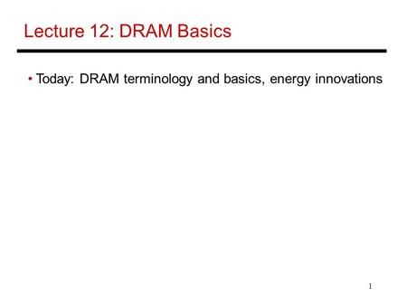 Lecture 12: DRAM Basics Today: DRAM terminology and basics, energy innovations.