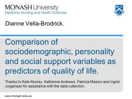 Www.monash.edu.au Dianne Vella-Brodrick. Comparison of sociodemographic, personality and social support variables as predictors of quality of life. Thanks.