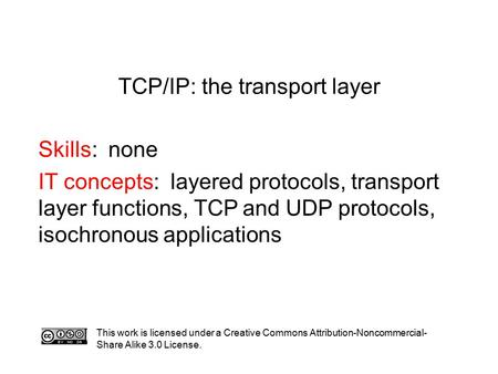 TCP/IP: the transport layer Skills: none IT concepts: layered protocols, transport layer functions, TCP and UDP protocols, isochronous applications This.