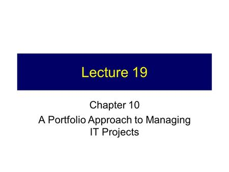 Lecture 19 Chapter 10 A Portfolio Approach to Managing IT Projects.