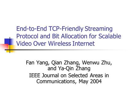 End-to-End TCP-Friendly Streaming Protocol and Bit Allocation for Scalable Video Over Wireless Internet Fan Yang, Qian Zhang, Wenwu Zhu, and Ya-Qin Zhang.