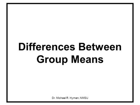Dr. Michael R. Hyman, NMSU Differences Between Group Means.