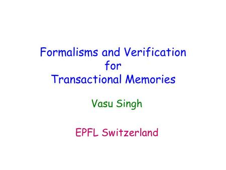 Formalisms and Verification for Transactional Memories Vasu Singh EPFL Switzerland.