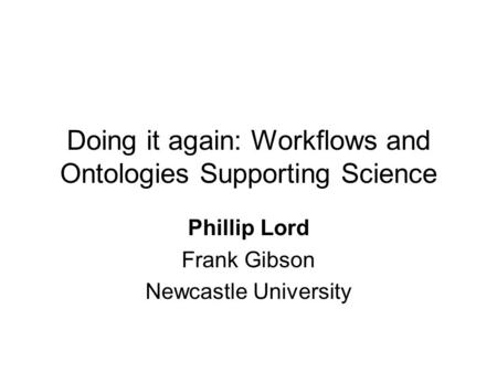 Doing it again: Workflows and Ontologies Supporting Science Phillip Lord Frank Gibson Newcastle University.