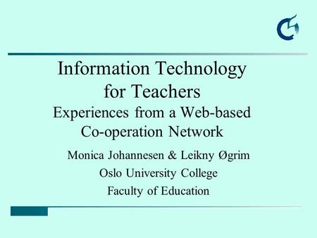 Information Technology for Teachers Experiences from a Web-based Co-operation Network Monica Johannesen & Leikny Øgrim Oslo University College Faculty.