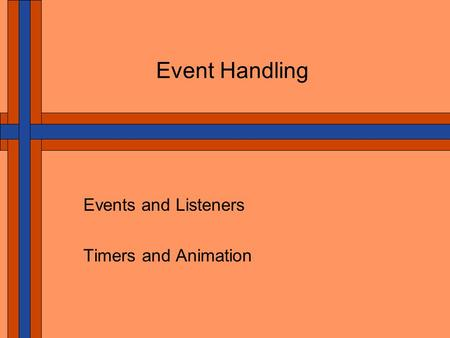 Event Handling Events and Listeners Timers and Animation.