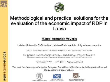 Agriregionieuropa Methodological and practical solutions for the evaluation of the economic impact of RDP in Latvia M.oec. Armands Veveris Latvian University,