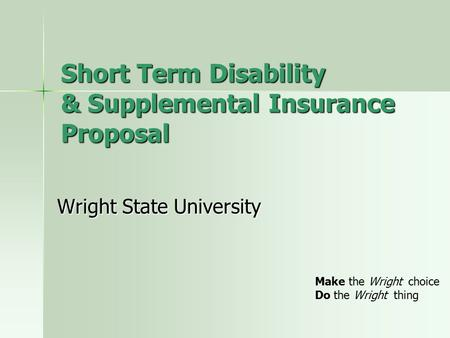 Short Term Disability & Supplemental Insurance Proposal Wright State University Make the Wright choice Do the Wright thing.