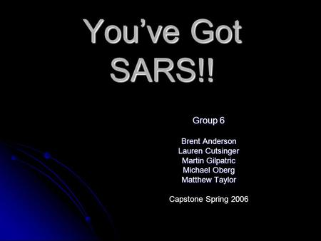 You've Got SARS!! Group 6 Brent Anderson Lauren Cutsinger Martin Gilpatric Michael Oberg Matthew Taylor Capstone Spring 2006.