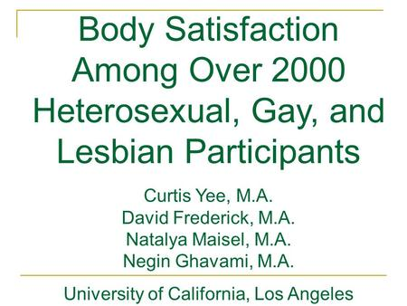 Body Satisfaction Among Over 2000 Heterosexual, Gay, and Lesbian Participants Curtis Yee, M.A. David Frederick, M.A. Natalya Maisel, M.A. Negin Ghavami,