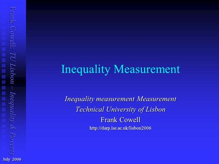 Frank Cowell: TU Lisbon – Inequality & Poverty Inequality Measurement July 2006 Inequality measurement Measurement Technical University of Lisbon Frank.