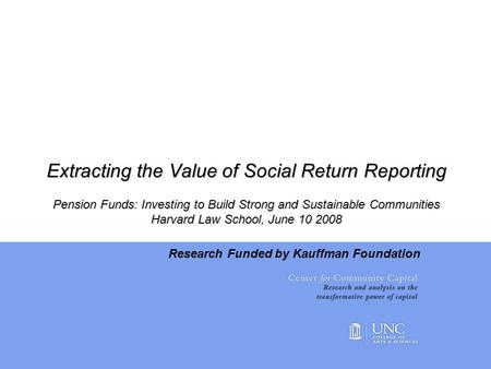Extracting the Value of Social Return Reporting Pension Funds: Investing to Build Strong and Sustainable Communities Harvard Law School, June 10 2008 Research.