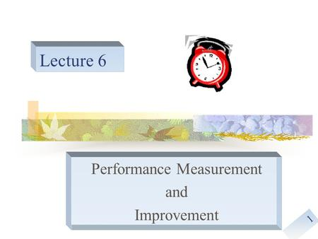1 Lecture 6 Performance Measurement and Improvement.