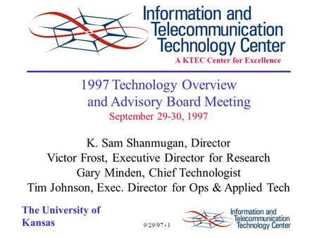 9/29/97 - 1 The University of Kansas 1997 Technology Overview and Advisory Board Meeting September 29-30, 1997 K. Sam Shanmugan, Director Victor Frost,