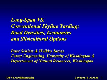 1 UW Forest Engineering Schiess & Jaross Long-Span VS. Conventional Skyline Yarding: Road Densities, Economics and Silvicultural Options Peter Schiess.