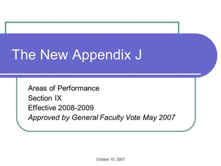 October 10, 2007 The New Appendix J Areas of Performance Section IX Effective 2008-2009 Approved by General Faculty Vote May 2007.