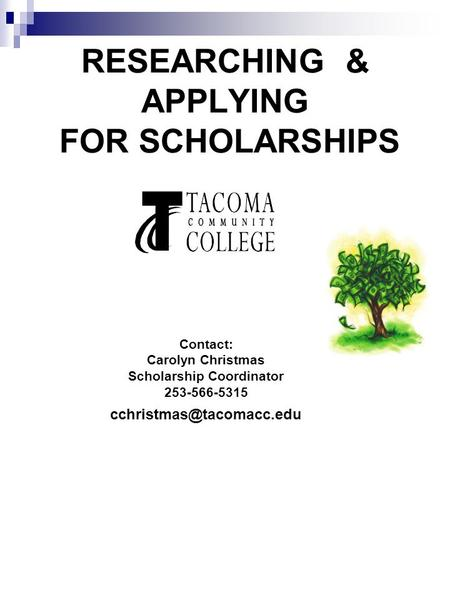RESEARCHING & APPLYING FOR SCHOLARSHIPS Contact: Carolyn Christmas Scholarship Coordinator 253-566-5315